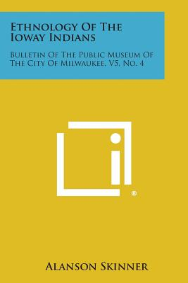 Ethnology of the Ioway Indians: Bulletin of the Public Museum of the City of Milwaukee, V5, No. 4 - Skinner, Alanson