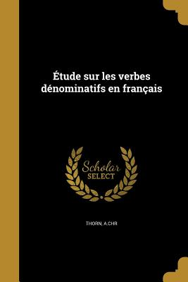 Etude Sur Les Verbes Denominatifs En Francais - Thorn, A Chr (Creator)