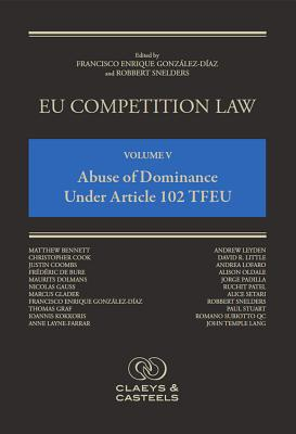 EU Competition Law, Volume 5: Abuse of Dominance Under Article 102 TFEU - Gonzalez-Diaz, Francisco Enrique (Editor), and Snelders, Robbert (Editor)