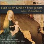 Euch ist ein Kindlein heut geborn: Luthers Weihnachtslieder