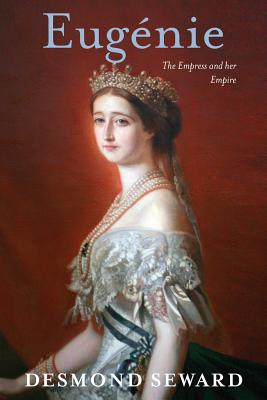 Eugenie: The Empress and Her Empire - Seward, Desmond