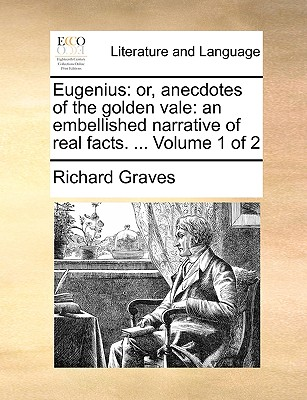 Eugenius: Or, Anecdotes of the Golden Vale: An Embellished Narrative of Real Facts. ... Volume 1 of 2 - Graves, Richard