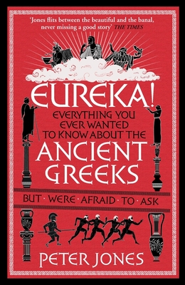 Eureka!: Everything You Ever Wanted to Know About the Ancient Greeks But Were Afraid to Ask - Jones, Peter