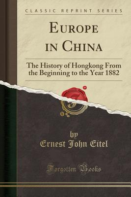 Europe in China: The History of Hongkong from the Beginning to the Year 1882 (Classic Reprint) - Eitel, Ernest John