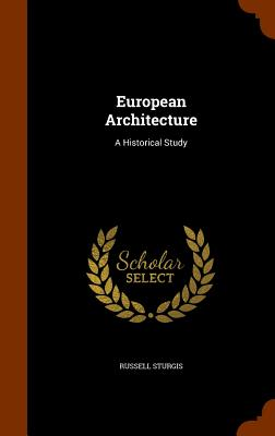 European Architecture: A Historical Study - Sturgis, Russell, Jr.