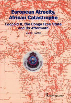 European Atrocity, African Catastrophe: Leopold II, the Congo Free State and Its Aftermath - Ewans, Martin, Sir, and Ewans Sir, Marti, and Ewans, Sir Marti