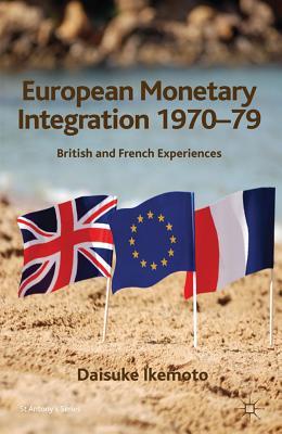 European Monetary Integration 1970-79: British and French Experiences - Ikemoto, Daisuke