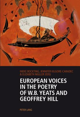 European Voices in the Poetry of W.B. Yeats and Geoffrey Hill - Bockting, Ineke (Editor), and Kilgore-Caradec, Jennifer (Editor), and Muller, Elizabeth (Editor)