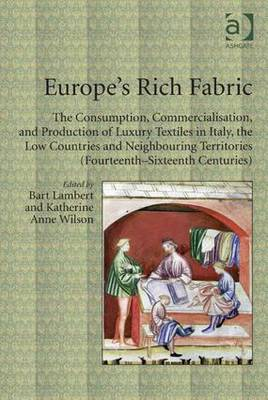 Europe's Rich Fabric: The Consumption, Commercialisation, and Production of Luxury Textiles in Italy, the Low Countries and Neighbouring Territories (Fourteenth-Sixteenth Centuries) - Lambert, Bart, Dr. (Editor), and Wilson, Katherine Anne, Dr. (Editor)