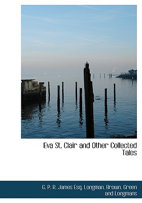 Eva St, Clair and Other Collected Tales - James, George Payne Rainsford, and Longman, Brown Green and Longmans (Creator)