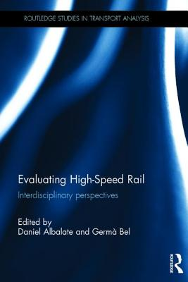 Evaluating High-Speed Rail: Interdisciplinary perspectives - Albalate, Daniel (Editor), and Bel, Germa (Editor)