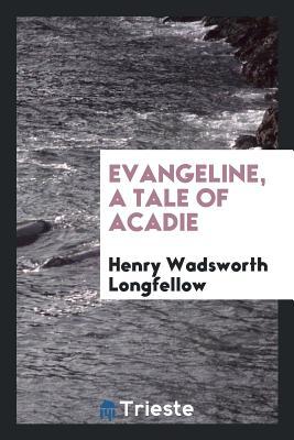 Evangeline, a Tale of Acadie - Longfellow, Henry Wadsworth