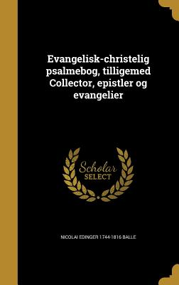 Evangelisk-Christelig Psalmebog, Tilligemed Collector, Epistler Og Evangelier - Balle, Nicolai Edinger 1744-1816, and Abrahamson, W H F (Werner Hans Freder (Creator), and Malling, Ove 1748-1829 (Creator)