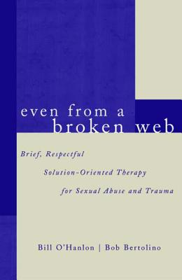 Even from a Broken Web: Brief, Respectful Solution-Oriented Therapy for Sexual Abuse and Trauma - Bertolino, Bob, PhD, and O'Hanlon, Bill