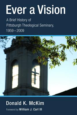 Ever a Vision: A Brief History of Pittsburgh Theological Seminary, 1959-2009 - McKim, Donald K, and Carl, William J, III (Foreword by)