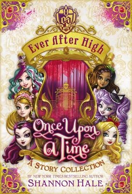 Ever After High: Once Upon a Time: A Story Collection - Hale, Shannon