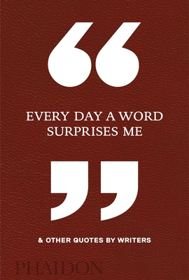 Every Day a Word Surprises Me & Other Quotes by Writers - Phaidon Editors