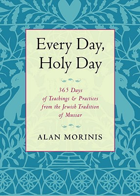 Every Day, Holy Day: 365 Days of Teachings and Practices from the Jewish Tradition of Mussar - Morinis, Alan