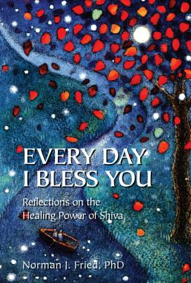 Every Day I Bless You: Reflections on the Healing Power of Shiva - Fried, Norman J, PhD