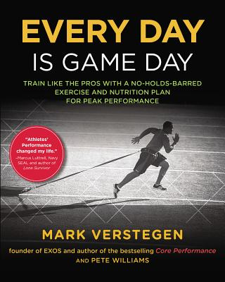 Every Day Is Game Day: Train Like the Pros with a No-Holds-Barred Exercise and Nutrition Plan for Peak Performance - Verstegen, Mark, and Williams, Peter, Dr.