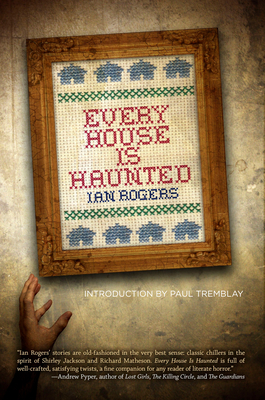 Every House Is Haunted - Rogers, Ian, and Tremblay, Paul (Introduction by)