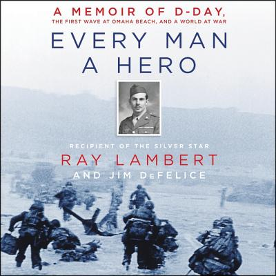 Every Man a Hero Lib/E: A Memoir of D-Day, the First Wave at Omaha Beach, and a World at War - Lambert, Ray, and DeFelice, Jim, and Griffith, Kaleo (Read by)