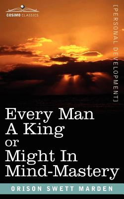 Every Man a King or Might in Mind-Mastery - Marden, Orison Swett