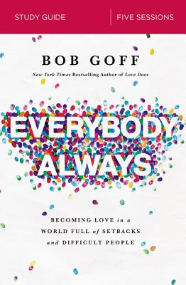 Everybody, Always Study Guide: Becoming Love in a World Full of Setbacks and Difficult People - Goff, Bob