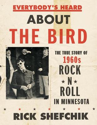 Everybody's Heard about the Bird: The True Story of 1960s Rock 'n' Roll in Minnesota - Shefchik, Rick