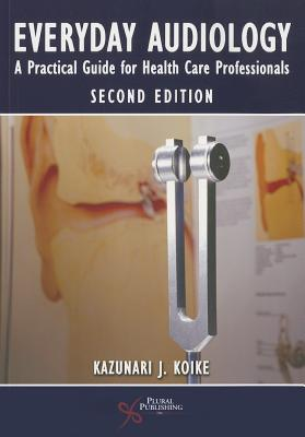 Everyday Audiology: A Practical Guide for Health Care Professionals - Koike, Kazunari J. (Editor)