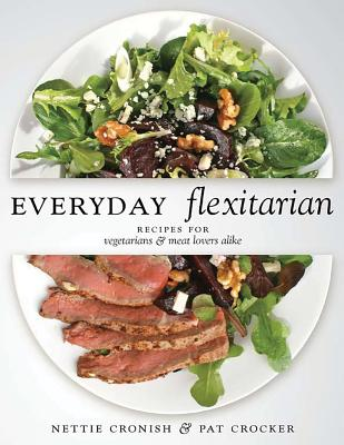 Everyday Flexitarian: Recipes for Vegetarians & Meat Lovers Alike - Cronish, Nettie, and Crocker, Pat