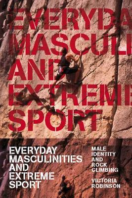 Everyday Masculinities and Extreme Sport: Male Identity and Rock Climbing - Robinson, Victoria