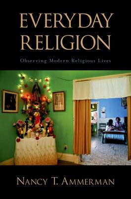 Everyday Religion: Observing Modern Religious Lives - Ammerman, Nancy T (Editor)