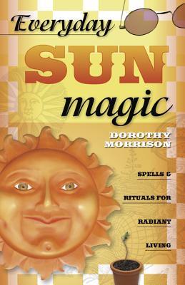 Everyday Sun Magic: Spells & Rituals for Radiant Living - Morrison, Dorothy