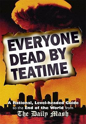 Everyone Dead By Teatime: A Rational, Level-headed Guide to the End of the World from The Daily Mash - Rafferty, Neil, and Stokes, Paul