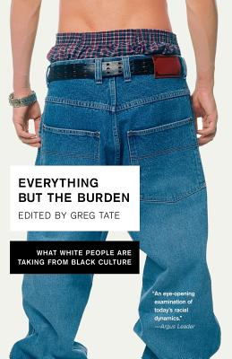 Everything But the Burden: What White People Are Taking from Black Culture - Tate, Greg (Editor)