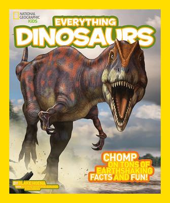 Everything Dinosaurs: Chomp on Tons of Earthshaking Facts and Fun - Hoena, Blake, and National Geographic Kids