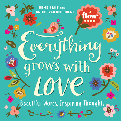 Everything Grows with Love: Beautiful Words, Inspiring Thoughts - Smit, Irene, and Van Der Hulst, Astrid, and Editors of Flow Magazine