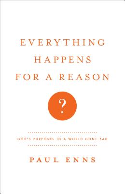 Everything Happens for a Reason?: God's Purposes in a World Gone Bad - Enns, Paul