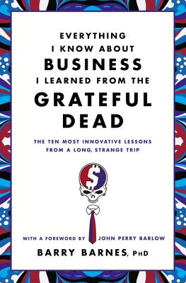 Everything I Know about Business I Learned from the Grateful Dead: The Ten Most Innovative Lessons from a Long, Strange Trip - Barnes, Barry, and Barlow, John Perry (Foreword by)