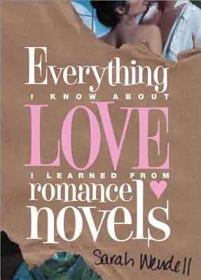 Everything I Know about Love I Learned from Romance Novels - Wendell, Sarah