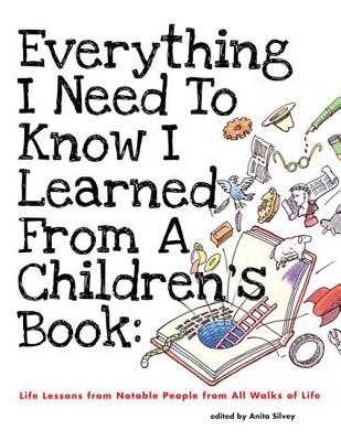 Everything I Need to Know I Learned from a Children's Book: Life Lessons from Notable People from All Walks of Life - Silvey, Anita (Editor)
