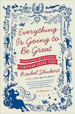 Everything Is Going to Be Great: An Underfunded and Overexposed European Grand Tour - Shukert, Rachel