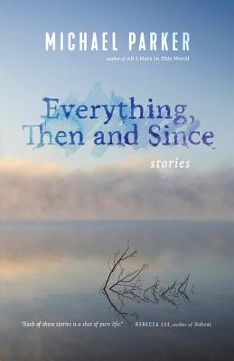 Everything, Then and Since: Stories - Parker, Michael, Dr.