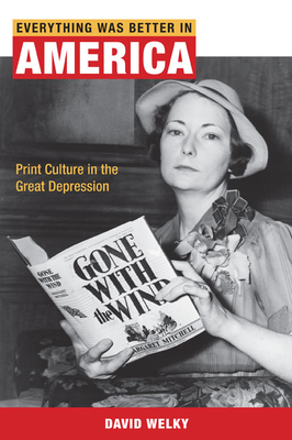 Everything Was Better in America: Print Culture in the Great Depression - Welky, David, PH.D.