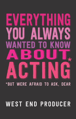 Everything You Always Wanted To Know About Acting* but were afraid to ask - West End Producer
