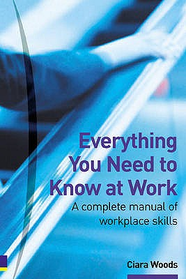 Everything You Need to Know at Work: A complete manual of workplace skills - Woods, Ciara