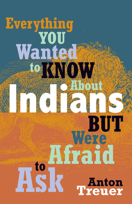 Everything You Wanted to Know about Indians But Were Afraid to Ask - Treuer, Anton