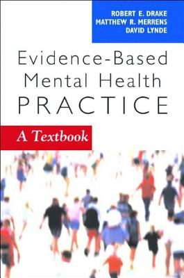 Evidence-Based Mental Health Practice: A Textbook - Drake, Robert E, MD, PhD (Editor), and Lynde, David W (Editor), and Merrens, Matthew R (Editor)