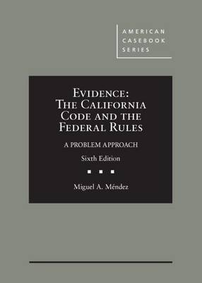Evidence: The California Code and the Federal Rules, A Problem Approach - Mendez, Miguel